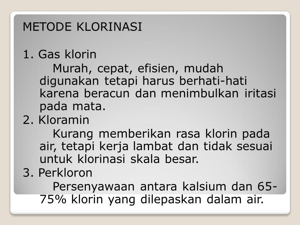 METODE KLORINASI 1. Gas klorin Murah, cepat, efisien, mudah digunakan tetapi harus berhati-hati karena beracun dan menimbulkan iritasi pada mata. 2. K