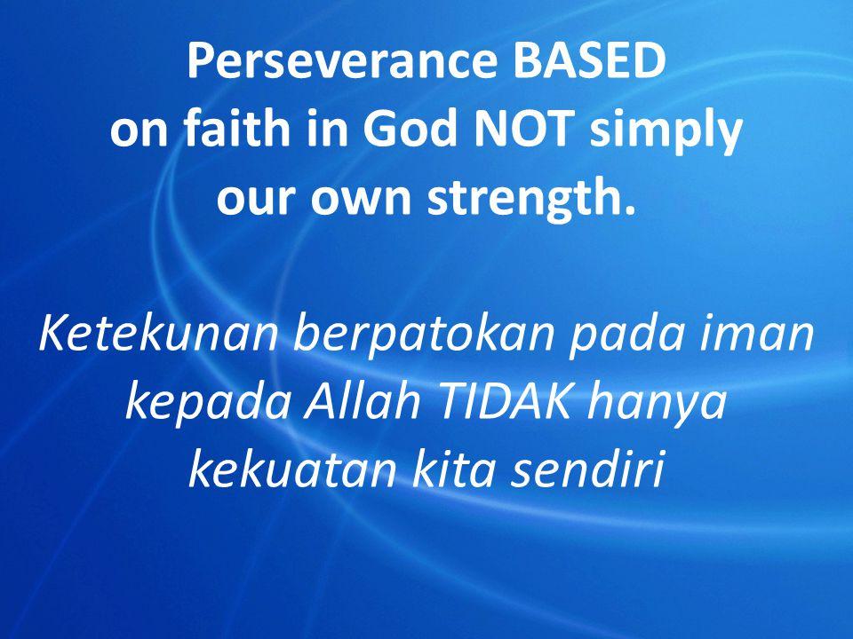 Perseverance BASED on faith in God NOT simply our own strength. Ketekunan berpatokan pada iman kepada Allah TIDAK hanya kekuatan kita sendiri