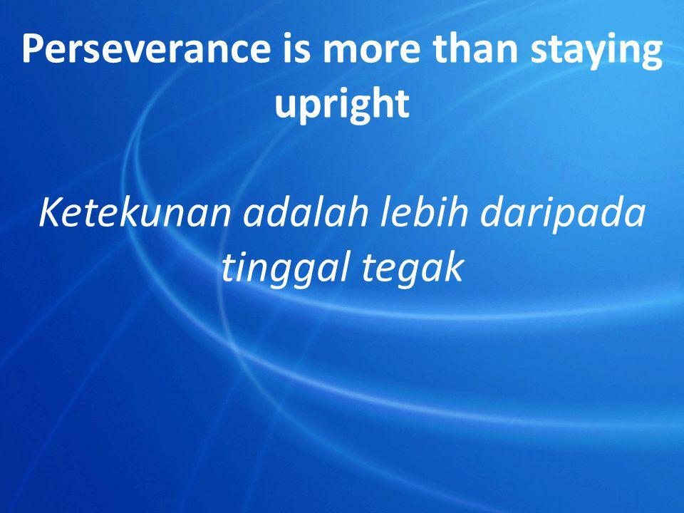 Perseverance is more than staying upright Ketekunan adalah lebih daripada tinggal tegak