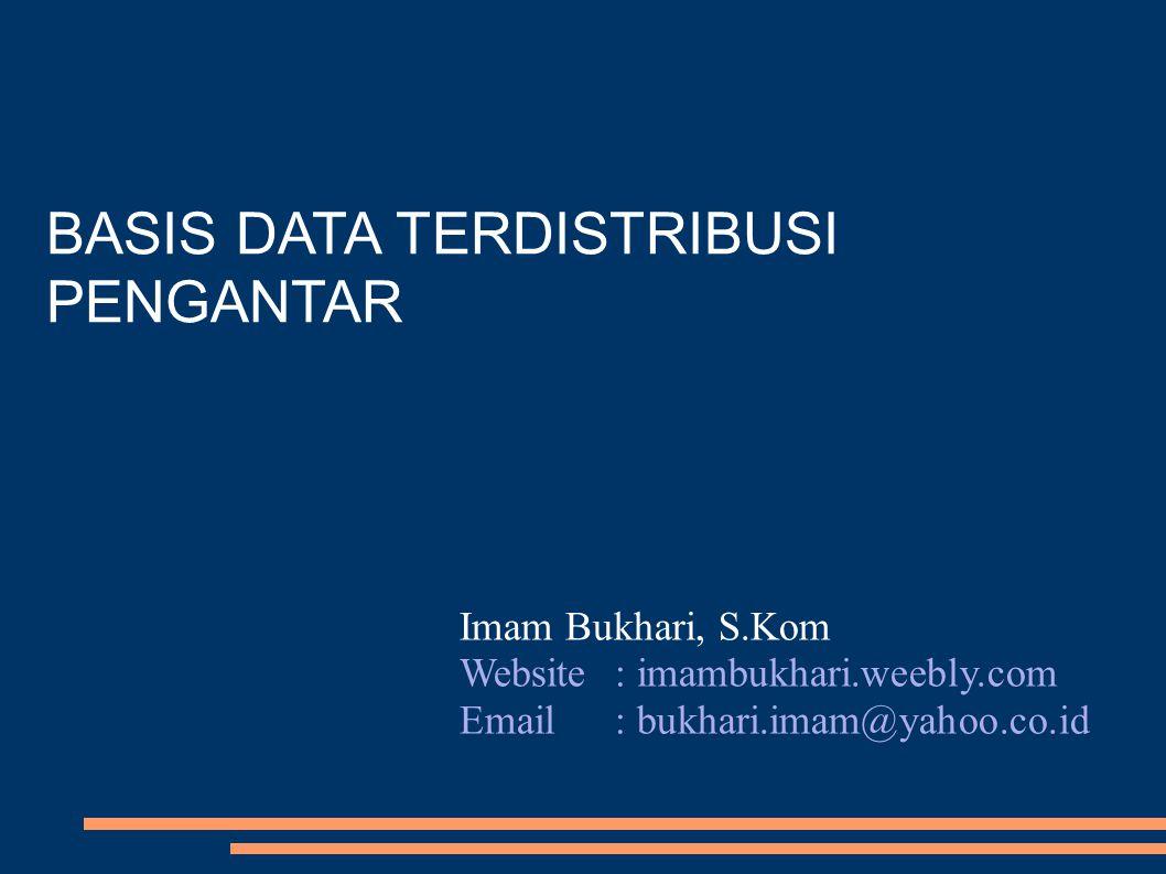 BASIS DATA TERDISTRIBUSI PENGANTAR Imam Bukhari, S.Kom Website: imambukhari.weebly.com Email: bukhari.imam@yahoo.co.id