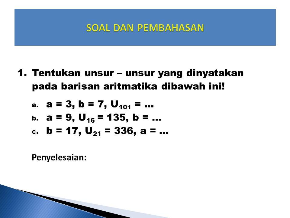 1.Tentukan unsur – unsur yang dinyatakan pada barisan aritmatika dibawah ini! a. a = 3, b = 7, U 101 = … b. a = 9, U 15 = 135, b = … c. b = 17, U 21 =
