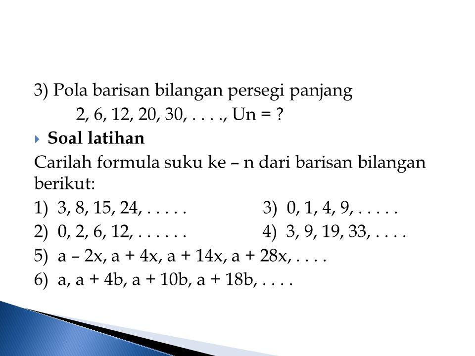 3) Pola barisan bilangan persegi panjang 2, 6, 12, 20, 30,...., Un = ?  Soal latihan Carilah formula suku ke – n dari barisan bilangan berikut: 1) 3,