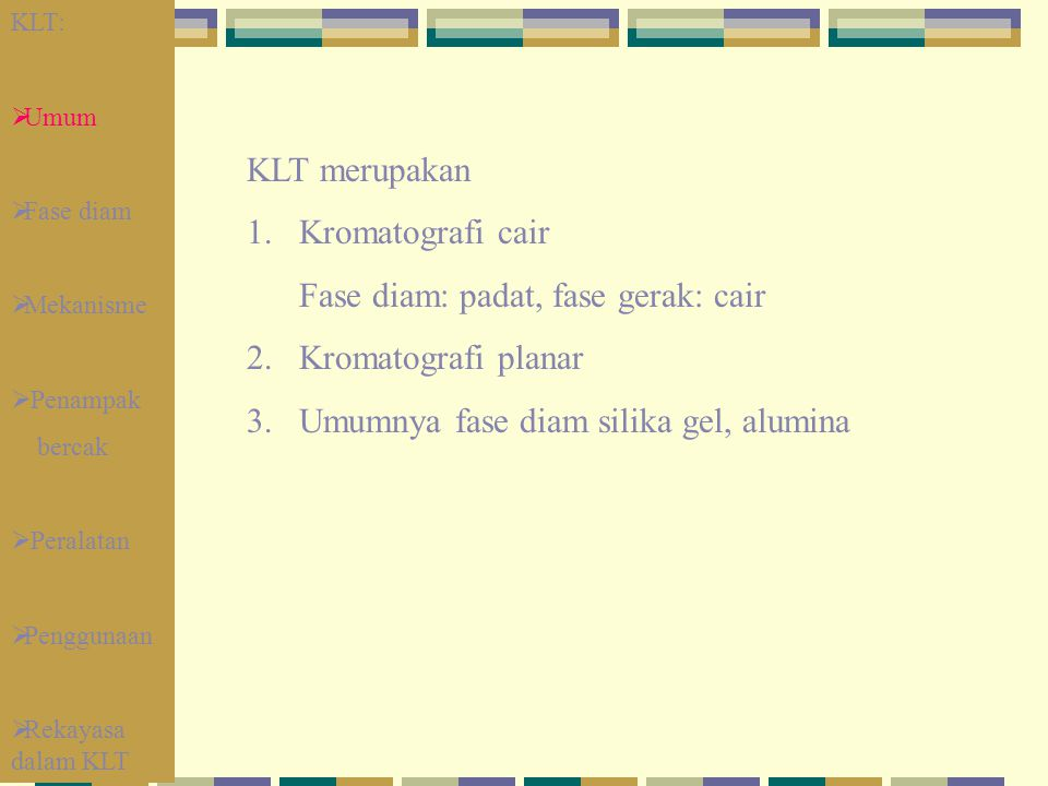 KLT merupakan 1.Kromatografi cair Fase diam: padat, fase gerak: cair 2. Kromatografi planar 3. Umumnya fase diam silika gel, alumina KLT:  Umum  Fas