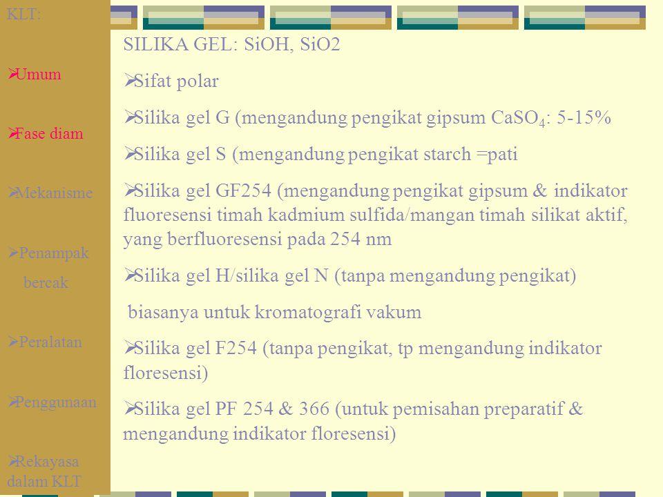 SILIKA GEL: SiOH, SiO2  Sifat polar  Silika gel G (mengandung pengikat gipsum CaSO 4 : 5-15%  Silika gel S (mengandung pengikat starch =pati  Sili