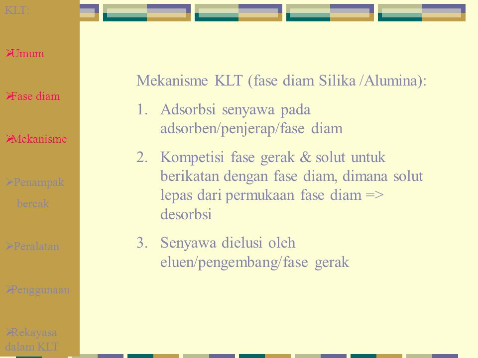 Mekanisme KLT (fase diam Silika /Alumina): 1.Adsorbsi senyawa pada adsorben/penjerap/fase diam 2.Kompetisi fase gerak & solut untuk berikatan dengan f