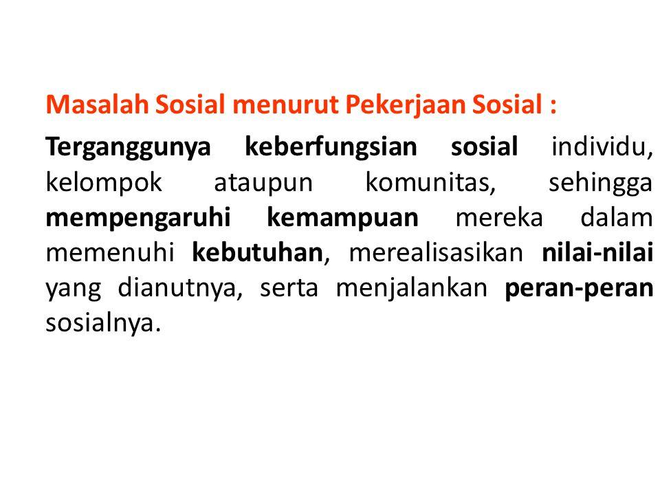 Masalah Sosial menurut Pekerjaan Sosial : Terganggunya keberfungsian sosial individu, kelompok ataupun komunitas, sehingga mempengaruhi kemampuan mere