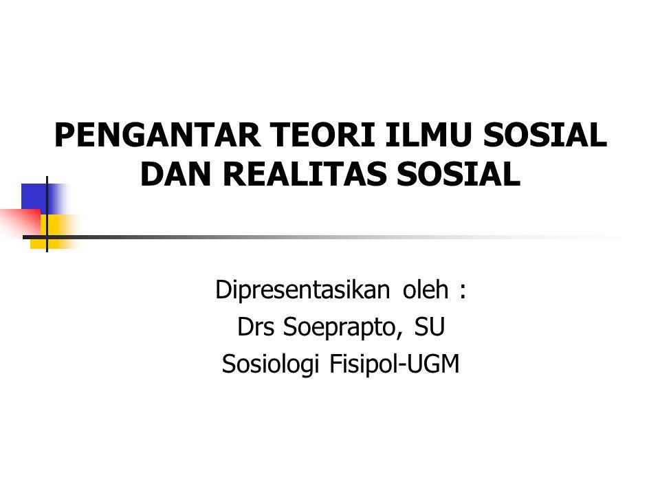 PENGANTAR TEORI ILMU SOSIAL DAN REALITAS SOSIAL Dipresentasikan oleh : Drs Soeprapto, SU Sosiologi Fisipol-UGM