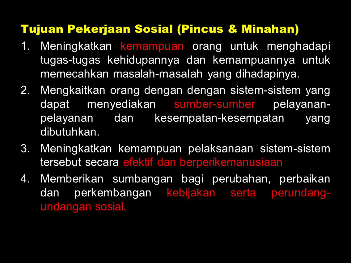 Fungsi (7) dan Tugas (43) Pekerjaan Sosial (Pincus & Minahan) 1.Membantu orang meningkatkan dan menggunakan kemampuannya secara efektif untuk melaksanakan tugas-tugas kehidupan dan memecahkan masalah-masalah sosial yang mereka alami.