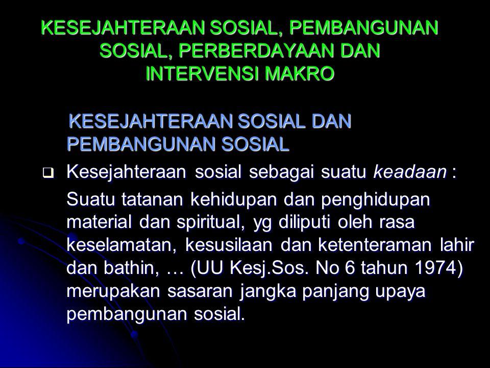 KESEJAHTERAAN SOSIAL, PEMBANGUNAN SOSIAL, PERBERDAYAAN DAN INTERVENSI MAKRO KESEJAHTERAAN SOSIAL DAN PEMBANGUNAN SOSIAL KESEJAHTERAAN SOSIAL DAN PEMBANGUNAN SOSIAL  Kesejahteraan sosial sebagai suatu keadaan : Suatu tatanan kehidupan dan penghidupan material dan spiritual, yg diliputi oleh rasa keselamatan, kesusilaan dan ketenteraman lahir dan bathin, … (UU Kesj.Sos.
