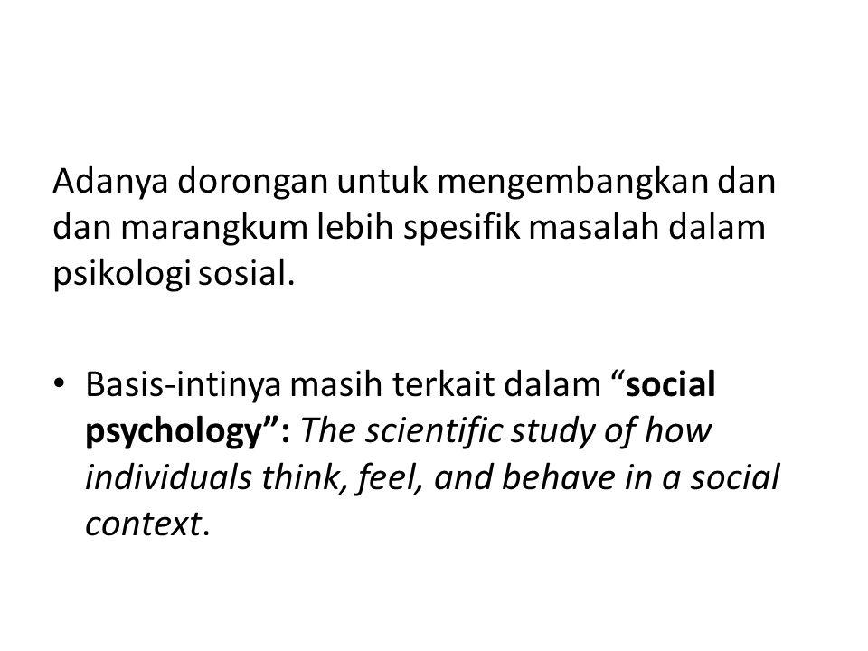 "Adanya dorongan untuk mengembangkan dan dan marangkum lebih spesifik masalah dalam psikologi sosial. Basis-intinya masih terkait dalam ""social psychol"