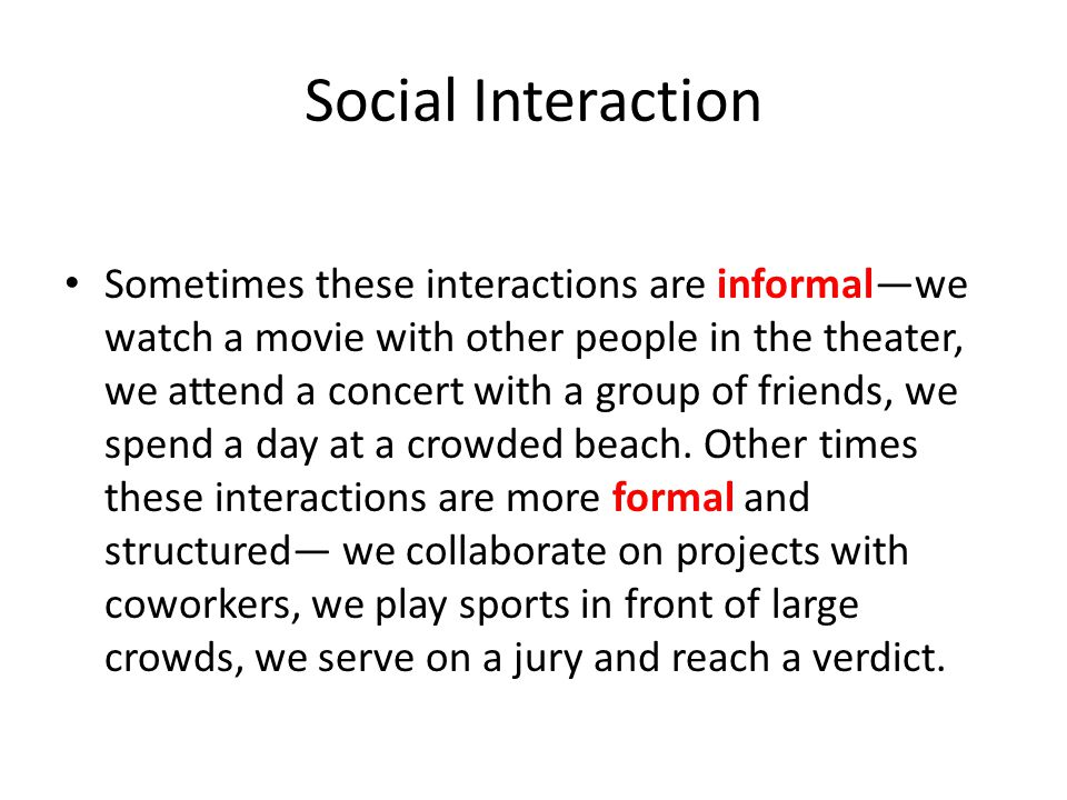 Social Interaction Sometimes these interactions are informal—we watch a movie with other people in the theater, we attend a concert with a group of fr