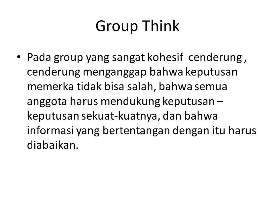 Group Think Pada group yang sangat kohesif cenderung, cenderung menganggap bahwa keputusan memerka tidak bisa salah, bahwa semua anggota harus menduku