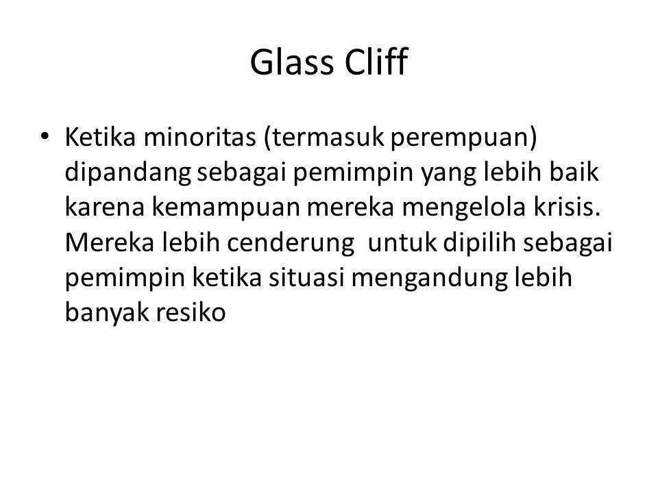 Glass Cliff Ketika minoritas (termasuk perempuan) dipandang sebagai pemimpin yang lebih baik karena kemampuan mereka mengelola krisis. Mereka lebih ce