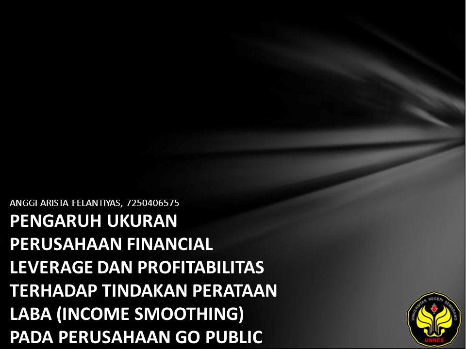 ANGGI ARISTA FELANTIYAS, 7250406575 PENGARUH UKURAN PERUSAHAAN FINANCIAL LEVERAGE DAN PROFITABILITAS TERHADAP TINDAKAN PERATAAN LABA (INCOME SMOOTHING) PADA PERUSAHAAN GO PUBLIC YANG TERDAPAT PADA BURSA EFEK INDONESIA (BEI).