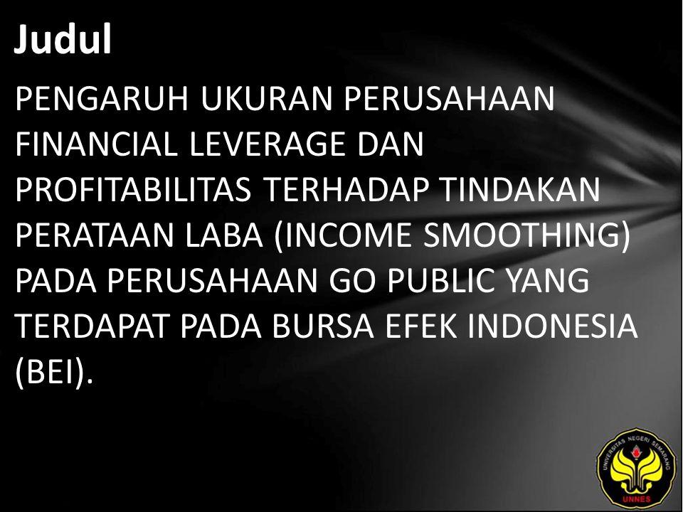 Judul PENGARUH UKURAN PERUSAHAAN FINANCIAL LEVERAGE DAN PROFITABILITAS TERHADAP TINDAKAN PERATAAN LABA (INCOME SMOOTHING) PADA PERUSAHAAN GO PUBLIC YANG TERDAPAT PADA BURSA EFEK INDONESIA (BEI).