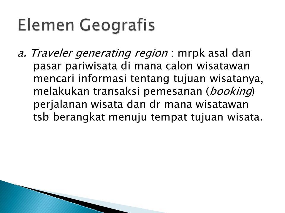 a. Traveler generating region : mrpk asal dan pasar pariwisata di mana calon wisatawan mencari informasi tentang tujuan wisatanya, melakukan transaksi