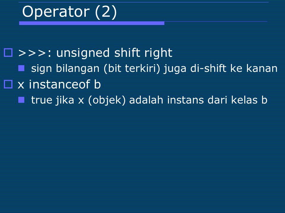 Operator (2)  >>>: unsigned shift right sign bilangan (bit terkiri) juga di-shift ke kanan  x instanceof b true jika x (objek) adalah instans dari k