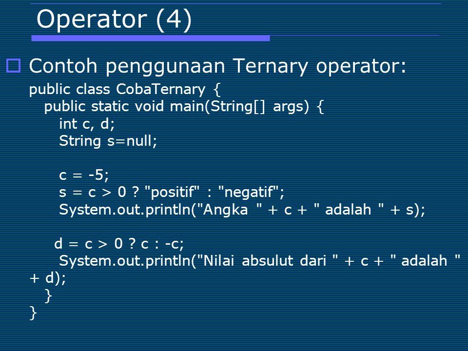 Operator (4)  Contoh penggunaan Ternary operator: public class CobaTernary { public static void main(String[] args) { int c, d; String s=null; c = -5; s = c > 0 .