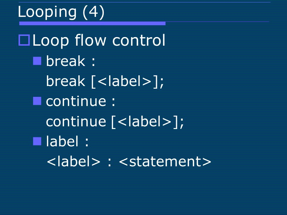 Looping (4)  Loop flow control break : break [ ]; continue : continue [ ]; label : :