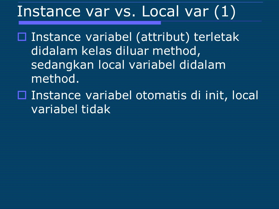 Instance var vs. Local var (1)  Instance variabel (attribut) terletak didalam kelas diluar method, sedangkan local variabel didalam method.  Instanc