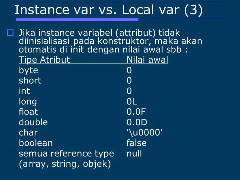 Instance var vs. Local var (3)  Jika instance variabel (attribut) tidak diinisialisasi pada konstruktor, maka akan otomatis di init dengan nilai awal