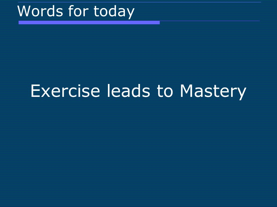 Words for today Exercise leads to Mastery
