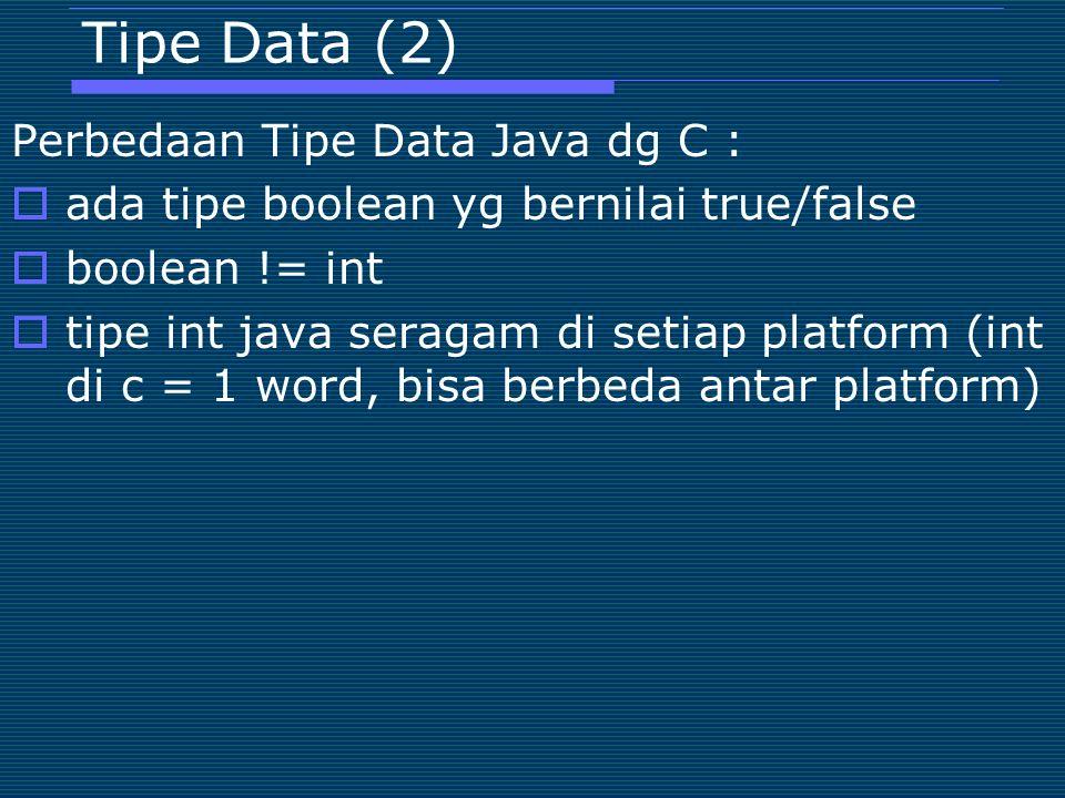 Tipe Data (2) Perbedaan Tipe Data Java dg C :  ada tipe boolean yg bernilai true/false  boolean != int  tipe int java seragam di setiap platform (int di c = 1 word, bisa berbeda antar platform)