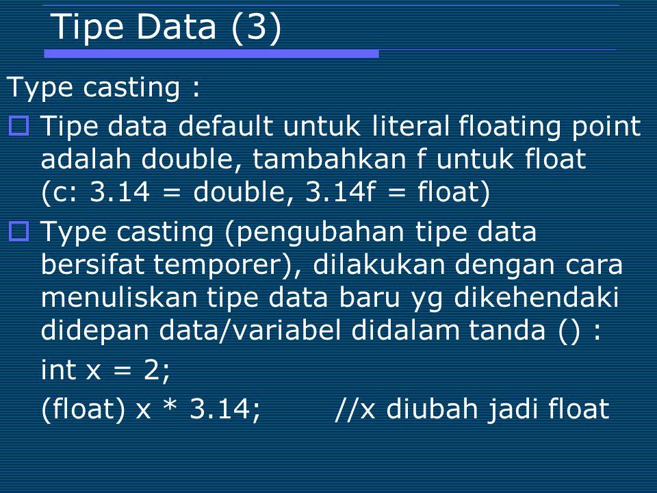 Tipe Data (3) Type casting :  Tipe data default untuk literal floating point adalah double, tambahkan f untuk float (c: 3.14 = double, 3.14f = float)  Type casting (pengubahan tipe data bersifat temporer), dilakukan dengan cara menuliskan tipe data baru yg dikehendaki didepan data/variabel didalam tanda () : int x = 2; (float) x * 3.14;//x diubah jadi float