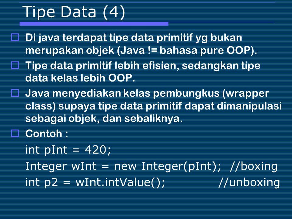 Tipe Data (4)  Di java terdapat tipe data primitif yg bukan merupakan objek (Java != bahasa pure OOP).  Tipe data primitif lebih efisien, sedangkan