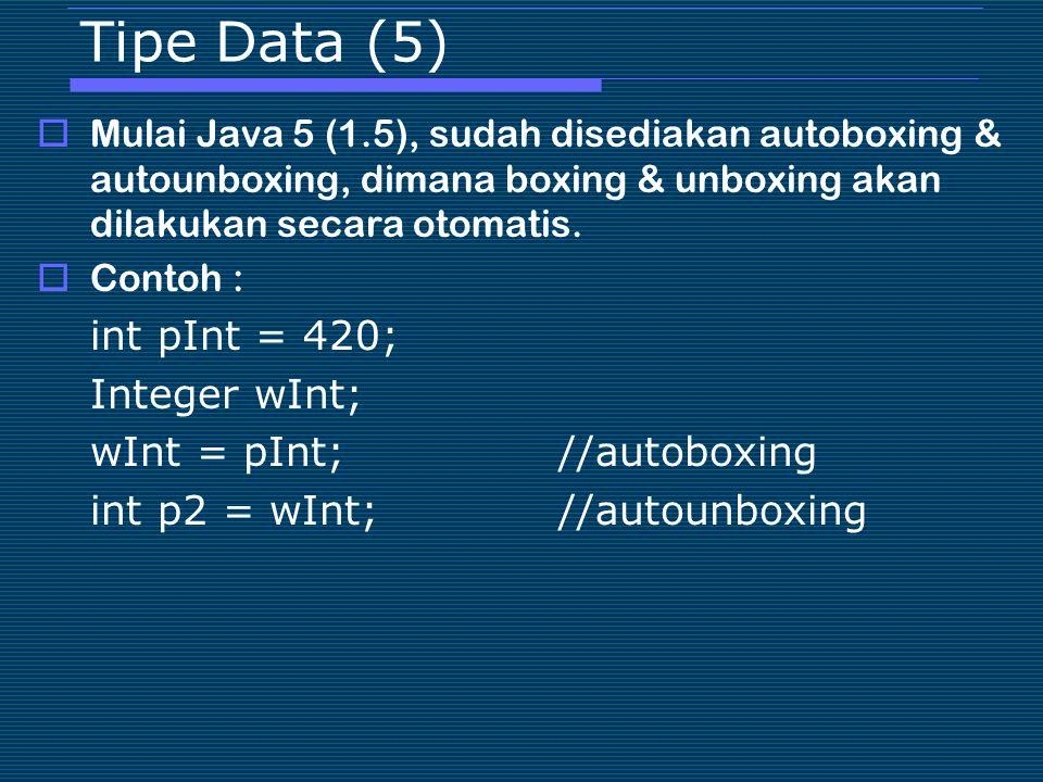 Tipe Data (5)  Mulai Java 5 (1.5), sudah disediakan autoboxing & autounboxing, dimana boxing & unboxing akan dilakukan secara otomatis.