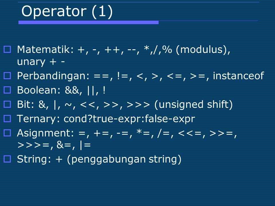 Operator (1)  Matematik: +, -, ++, --, *,/,% (modulus), unary + -  Perbandingan: ==, !=,, =, instanceof  Boolean: &&,   , !  Bit: &,  , ~, >, >>>