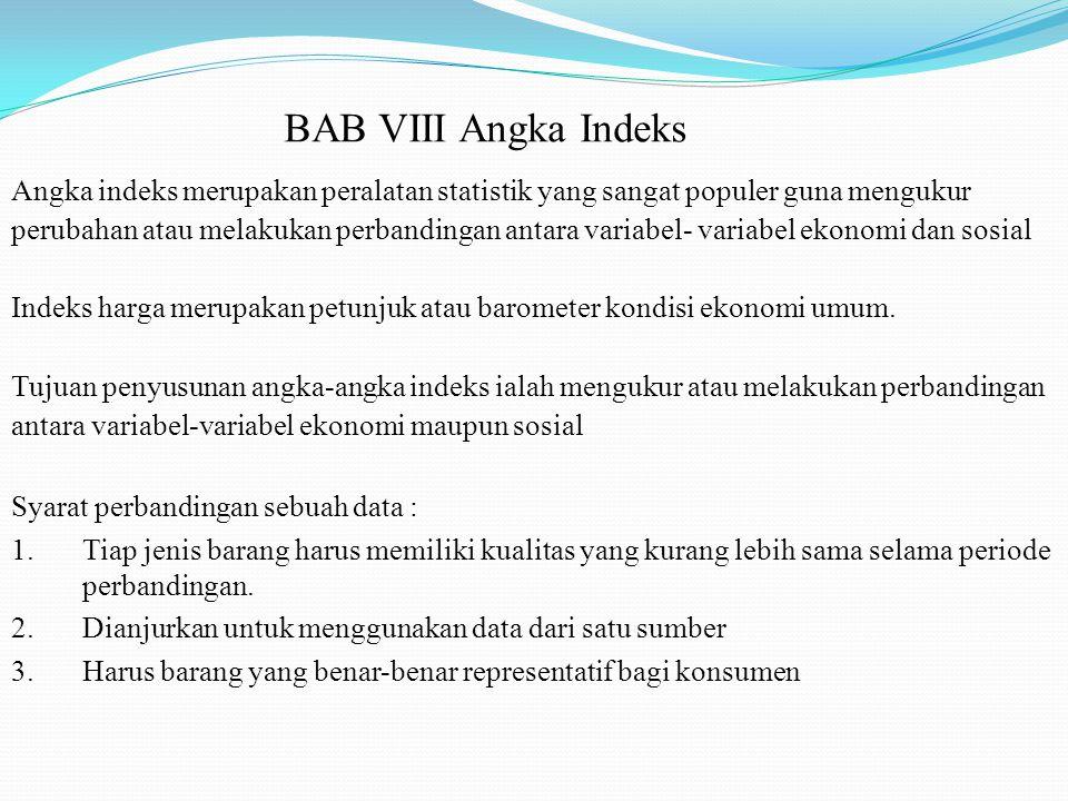 BAB VIII Angka Indeks Angka indeks merupakan peralatan statistik yang sangat populer guna mengukur perubahan atau melakukan perbandingan antara variab