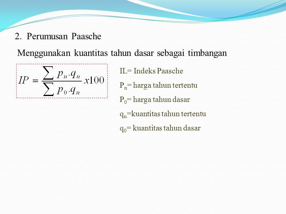 Menggunakan kuantitas tahun dasar sebagai timbangan IL= Indeks Paasche P n = harga tahun tertentu P 0 = harga tahun dasar q n =kuantitas tahun tertent