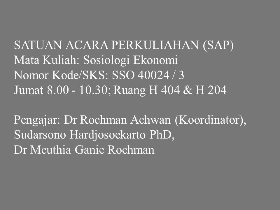 SATUAN ACARA PERKULIAHAN (SAP) Mata Kuliah: Sosiologi Ekonomi Nomor Kode/SKS: SSO 40024 / 3 Jumat 8.00 - 10.30; Ruang H 404 & H 204 Pengajar: Dr Rochm