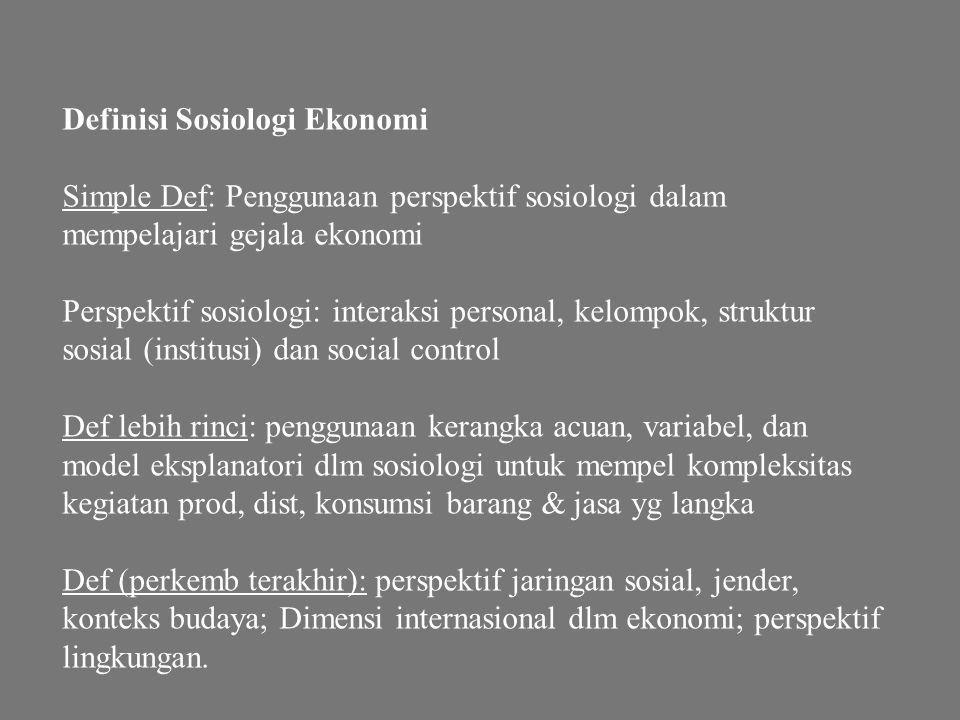 Definisi Sosiologi Ekonomi Simple Def: Penggunaan perspektif sosiologi dalam mempelajari gejala ekonomi Perspektif sosiologi: interaksi personal, kelo