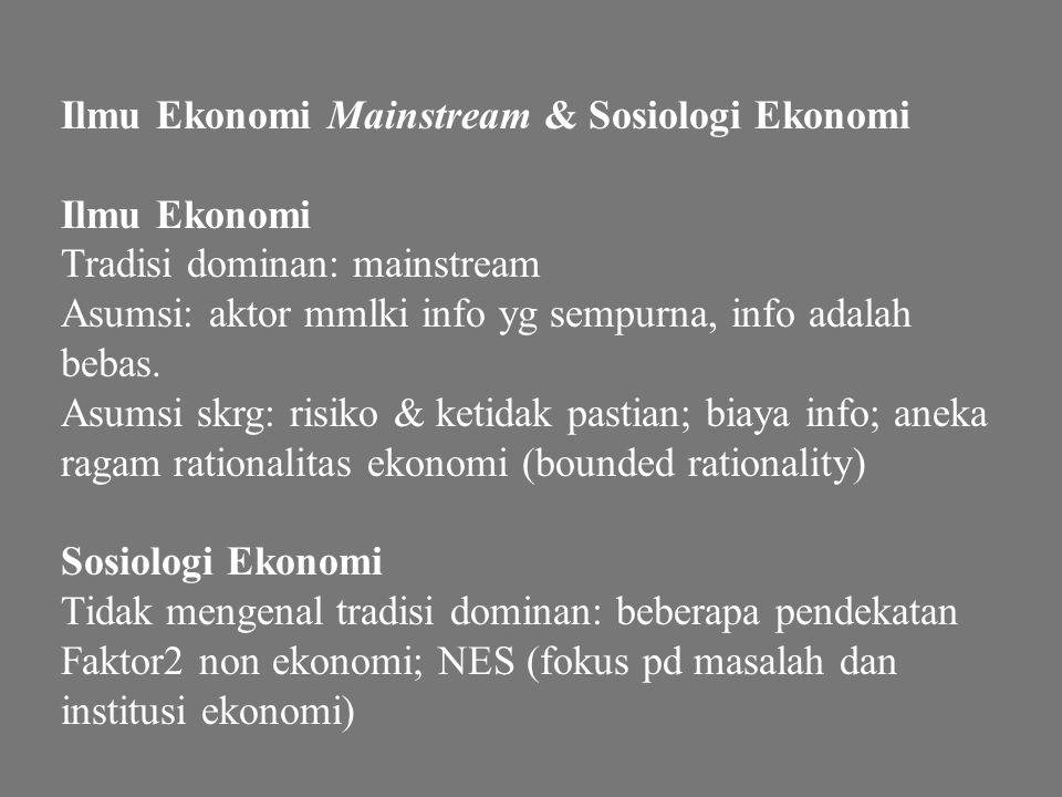 Ilmu Ekonomi Mainstream & Sosiologi Ekonomi Ilmu Ekonomi Tradisi dominan: mainstream Asumsi: aktor mmlki info yg sempurna, info adalah bebas. Asumsi s