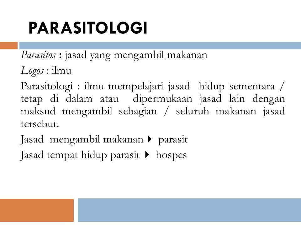 Parasitos : jasad yang mengambil makanan Logos : ilmu Parasitologi : ilmu mempelajari jasad hidup sementara / tetap di dalam atau dipermukaan jasad la