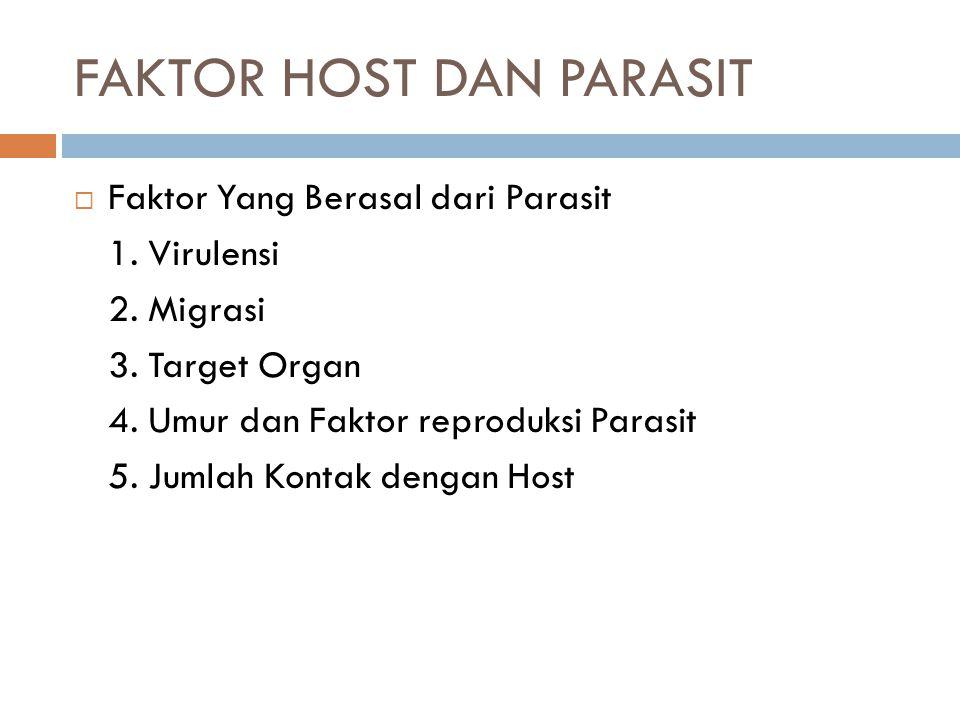  Faktor Yang Berasal dari Parasit 1. Virulensi 2. Migrasi 3. Target Organ 4. Umur dan Faktor reproduksi Parasit 5. Jumlah Kontak dengan Host FAKTOR H