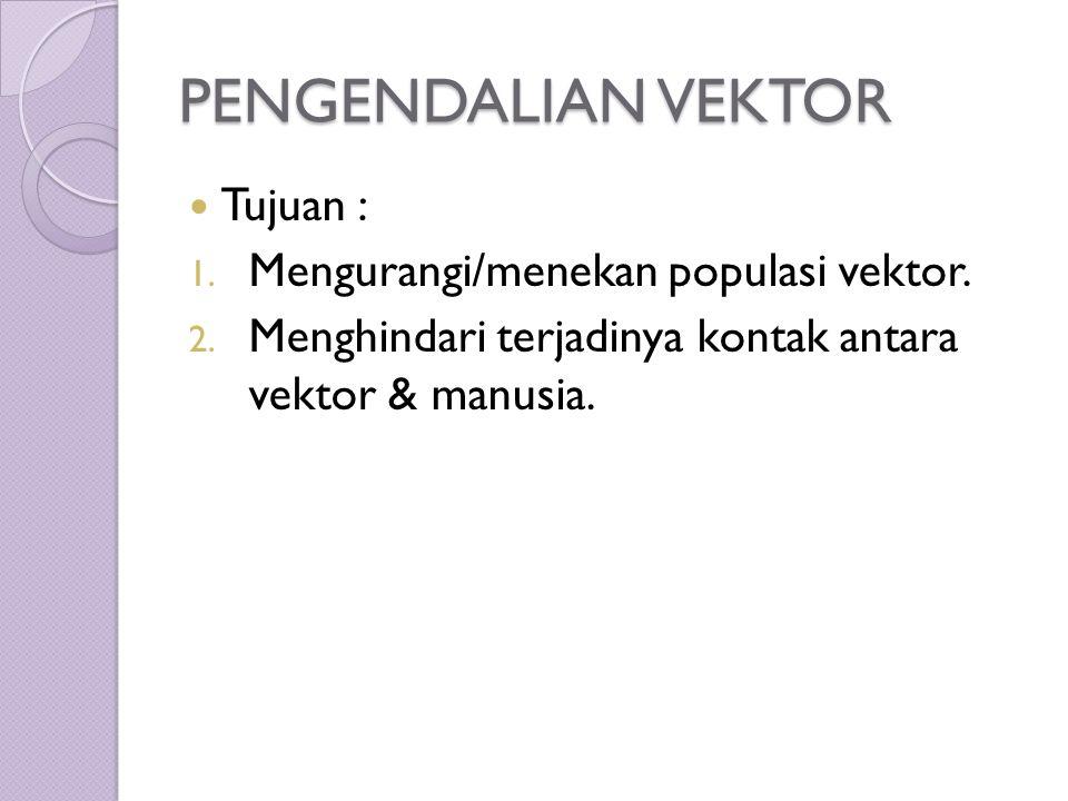 PENGENDALIAN VEKTOR Tujuan : 1. Mengurangi/menekan populasi vektor.