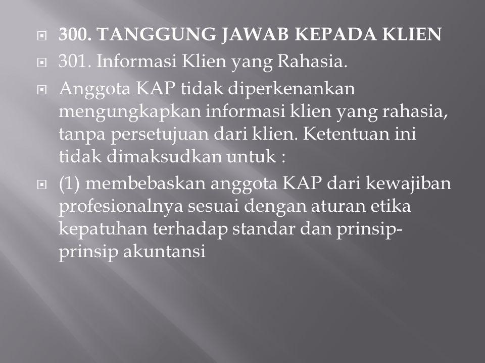  300. TANGGUNG JAWAB KEPADA KLIEN  301. Informasi Klien yang Rahasia.  Anggota KAP tidak diperkenankan mengungkapkan informasi klien yang rahasia,