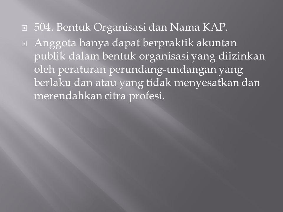  504. Bentuk Organisasi dan Nama KAP.  Anggota hanya dapat berpraktik akuntan publik dalam bentuk organisasi yang diizinkan oleh peraturan perundang