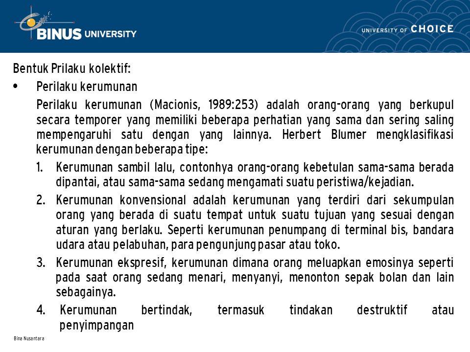 Bina Nusantara Bentuk Prilaku kolektif: Perilaku kerumunan Perilaku kerumunan (Macionis, 1989:253) adalah orang-orang yang berkupul secara temporer yang memiliki beberapa perhatian yang sama dan sering saling mempengaruhi satu dengan yang lainnya.