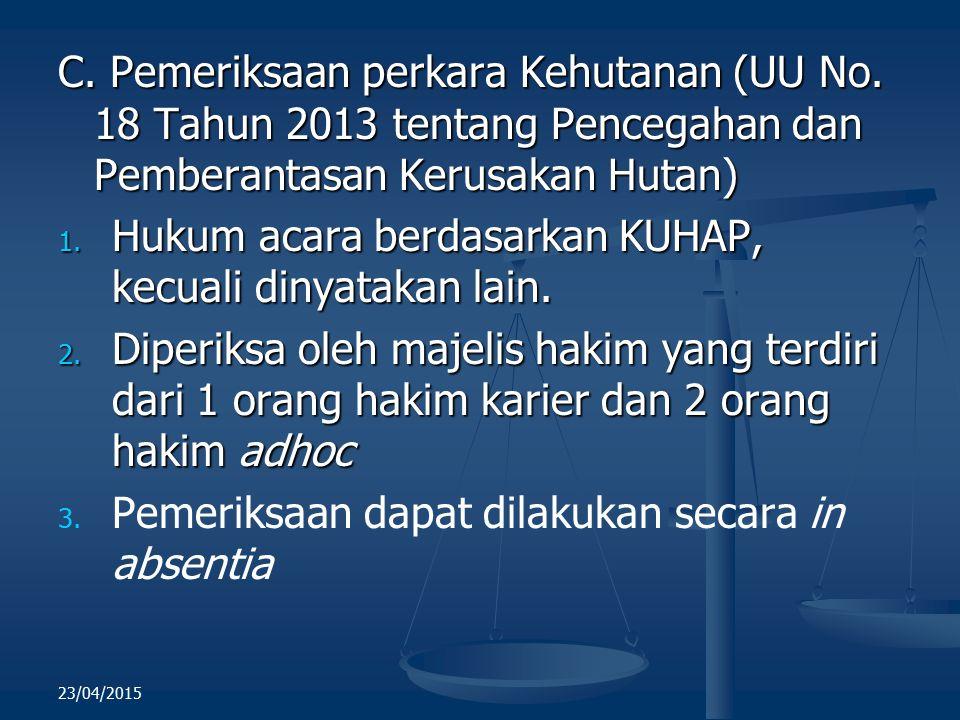 C. Pemeriksaan perkara Kehutanan (UU No. 18 Tahun 2013 tentang Pencegahan dan Pemberantasan Kerusakan Hutan) 1. Hukum acara berdasarkan KUHAP, kecuali