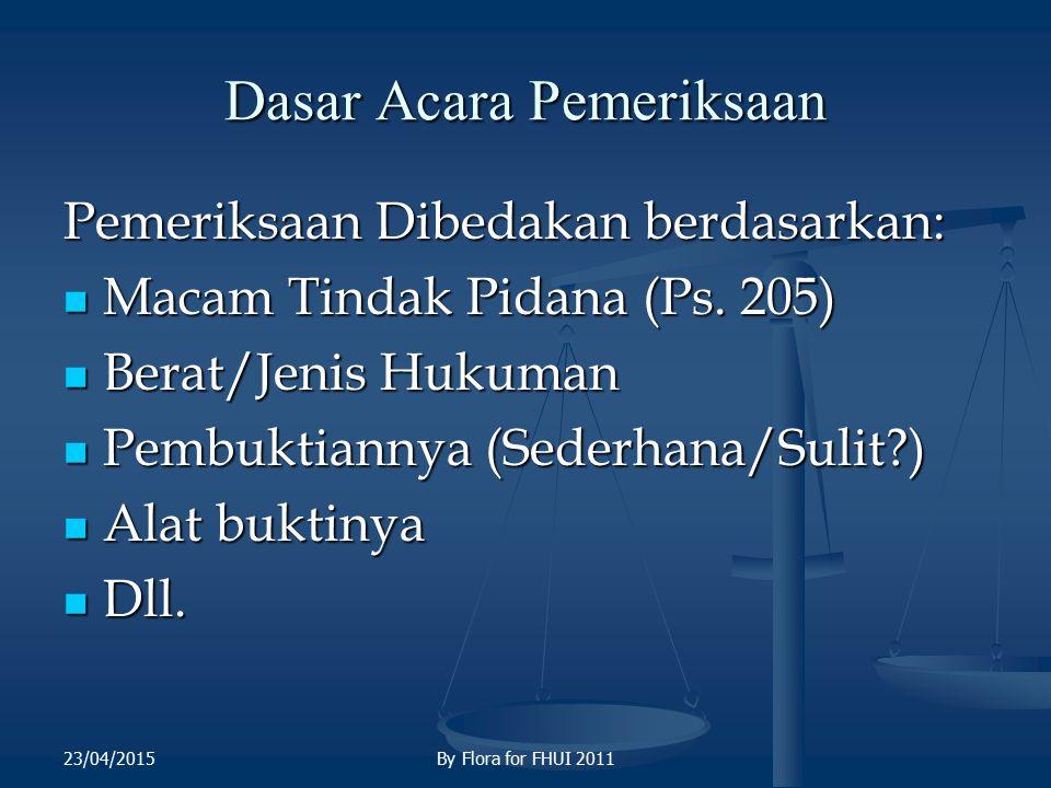 Dasar Acara Pemeriksaan Pemeriksaan Dibedakan berdasarkan: Macam Tindak Pidana (Ps. 205) Macam Tindak Pidana (Ps. 205) Berat/Jenis Hukuman Berat/Jenis