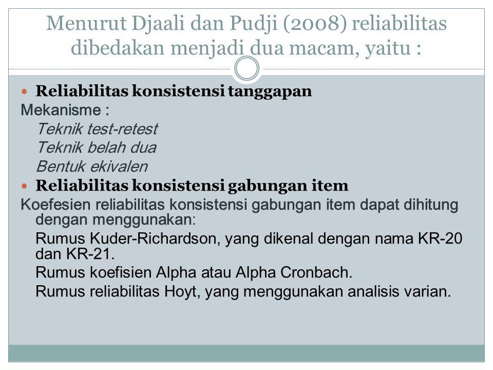 Menurut Djaali dan Pudji (2008) reliabilitas dibedakan menjadi dua macam, yaitu : Reliabilitas konsistensi tanggapan Mekanisme : Teknik test-retest Te