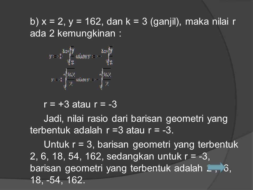 b) x = 2, y = 162, dan k = 3 (ganjil), maka nilai r ada 2 kemungkinan : r = +3 atau r = -3 Jadi, nilai rasio dari barisan geometri yang terbentuk adal