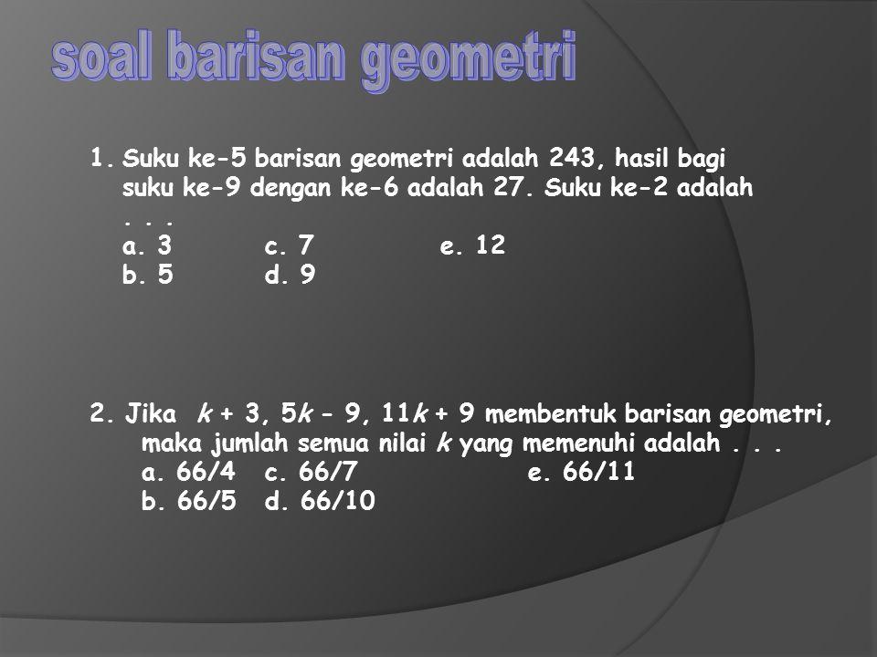 1.Suku ke-5 barisan geometri adalah 243, hasil bagi suku ke-9 dengan ke-6 adalah 27. Suku ke-2 adalah... a. 3c. 7e. 12 b. 5d. 9 2. Jika k + 3, 5k - 9,