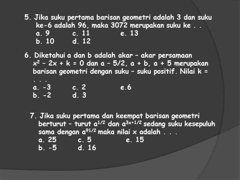 5. Jika suku pertama barisan geometri adalah 3 dan suku ke-6 adalah 96, maka 3072 merupakan suku ke.. a. 9c. 11e. 13 b. 10d. 12 6. Diketahui a dan b a