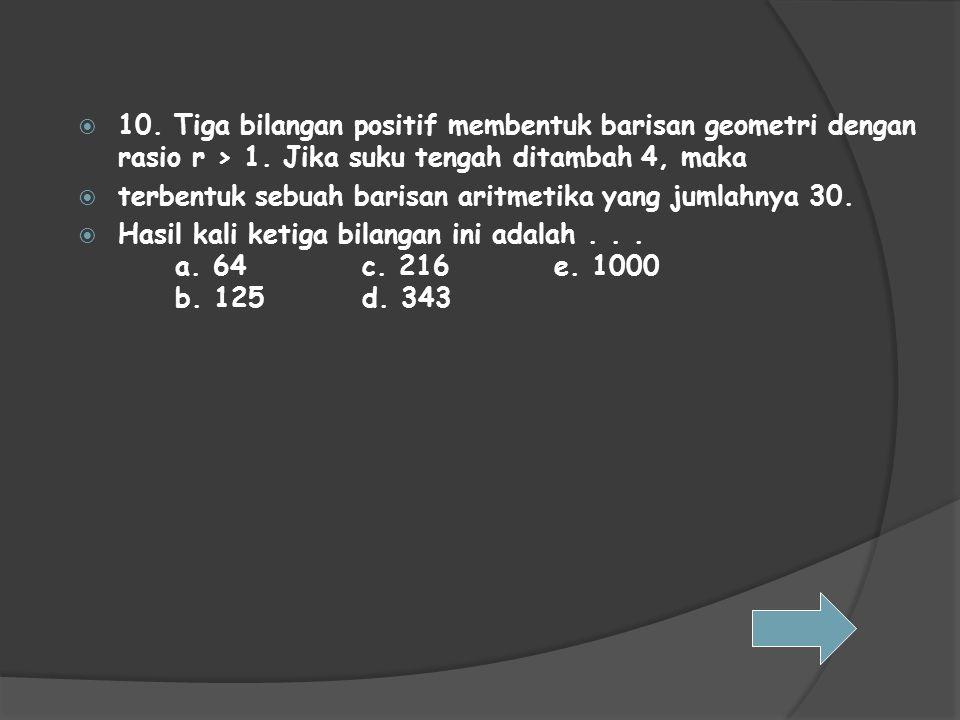  10. Tiga bilangan positif membentuk barisan geometri dengan rasio r > 1. Jika suku tengah ditambah 4, maka  terbentuk sebuah barisan aritmetika yan