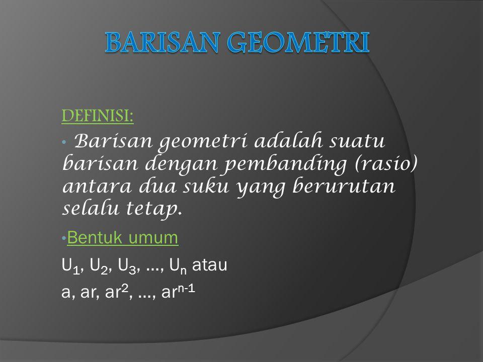 DEFINISI: Barisan geometri adalah suatu barisan dengan pembanding (rasio) antara dua suku yang berurutan selalu tetap. Bentuk umum U 1, U 2, U 3, …, U